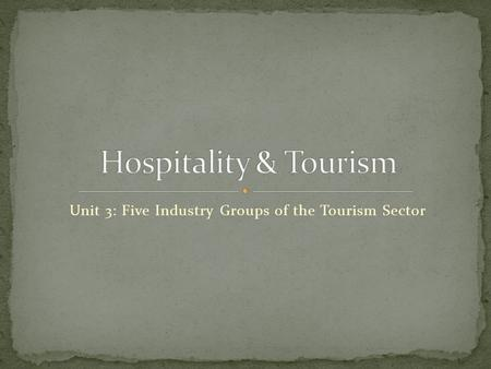 Unit 3: Five Industry Groups of the Tourism Sector.