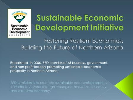 SEDI's mission is to promote sustainable economic prosperity in Northern Arizona through ecological health, social equity, and a resilient economy. Established.