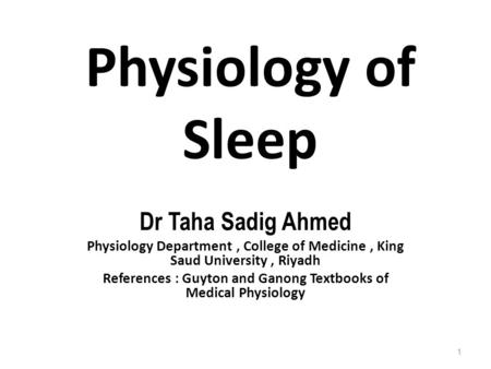 Physiology of Sleep Dr Taha Sadig Ahmed Physiology Department, College of Medicine, King Saud University, Riyadh References : Guyton and Ganong Textbooks.
