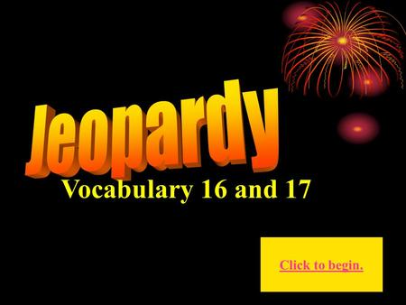 Vocabulary 16 and 17 Click to begin. Click here for Final Jeopardy.