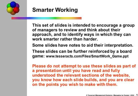 © Tesseract Management Systems / Managing by Design / 2002 - 1 Smarter Working This set of slides is intended to encourage a group of managers to review.