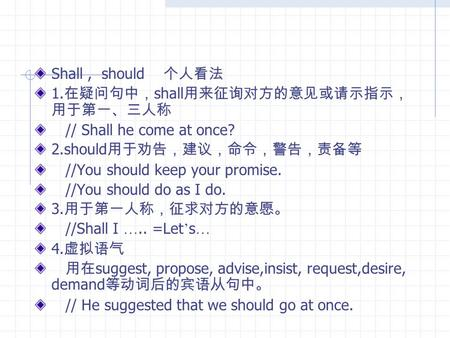 Shall, should 个人看法 1. 在疑问句中, shall 用来征询对方的意见或请示指示, 用于第一、三人称 // Shall he come at once? 2.should 用于劝告,建议,命令,警告,责备等 //You should keep your promise. //You.