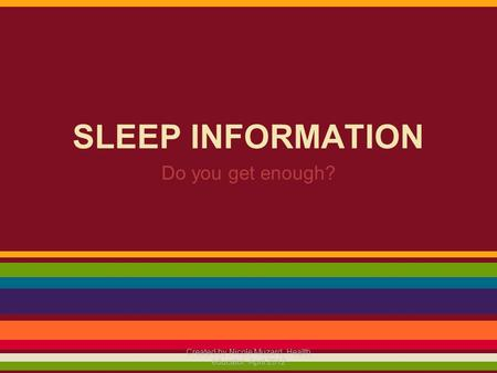SLEEP INFORMATION Do you get enough? Created by Nicole Muzard, Health educator, April 2012.