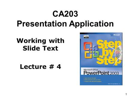 1 CA203 Presentation Application Working with Slide Text Lecture # 4.