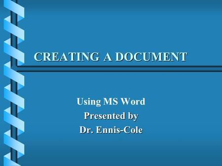CREATING A DOCUMENT Using MS Word Presented by Dr. Ennis-Cole.