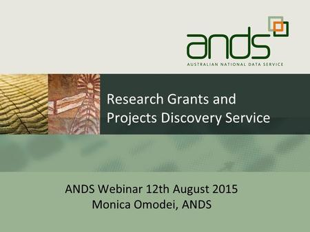 Research Grants and Projects Discovery Service ANDS Webinar 12th August 2015 Monica Omodei, ANDS.
