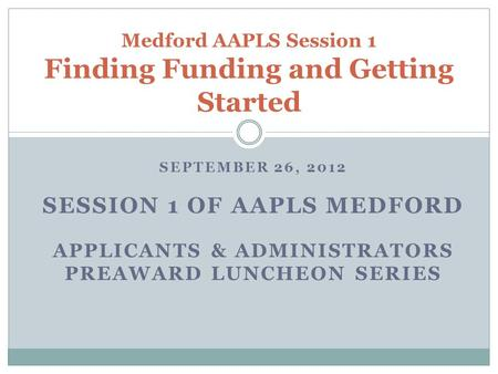SEPTEMBER 26, 2012 SESSION 1 OF AAPLS MEDFORD APPLICANTS & ADMINISTRATORS PREAWARD LUNCHEON SERIES Medford AAPLS Session 1 Finding Funding and Getting.