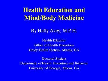 Health Education and Mind/Body Medicine By Holly Avey, M.P.H. Health Educator Office of Health Promotion Grady Health System, Atlanta, GA Doctoral Student.