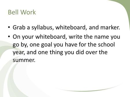 Bell Work Grab a syllabus, whiteboard, and marker. On your whiteboard, write the name you go by, one goal you have for the school year, and one thing you.