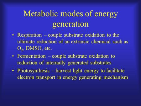 Metabolic modes of energy generation Respiration – couple substrate oxidation to the ultimate reduction of an extrinsic chemical such as O 2, DMSO, etc.
