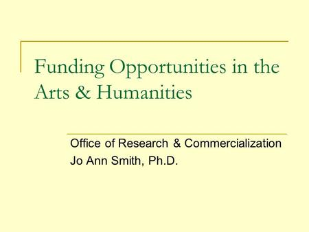 Funding Opportunities in the Arts & Humanities Office of Research & Commercialization Jo Ann Smith, Ph.D.