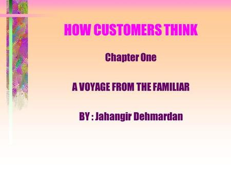 HOW CUSTOMERS THINK Chapter One A VOYAGE FROM THE FAMILIAR BY : Jahangir Dehmardan.
