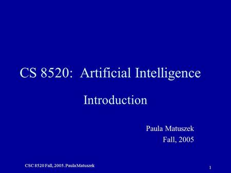 CSC 8520 Fall, 2005. Paula Matuszek 1 CS 8520: Artificial Intelligence Introduction Paula Matuszek Fall, 2005.
