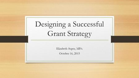 Designing a Successful Grant Strategy Elizabeth Super, MPA October 16, 2015.