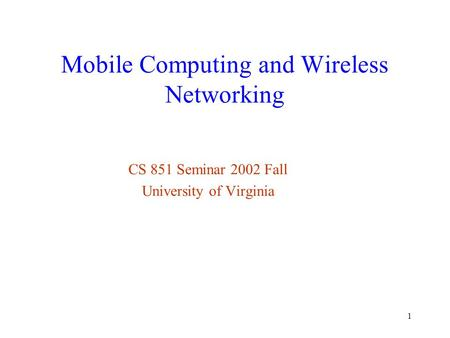 1 Mobile Computing and Wireless Networking CS 851 Seminar 2002 Fall University of Virginia.