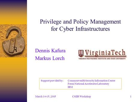 CSIIR Workshop March 14-15, 20051 Privilege and Policy Management for Cyber Infrastructures Dennis Kafura Markus Lorch Support provided by: Commonwealth.