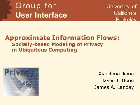 Approximate Information Flows: Socially-based Modeling of Privacy in Ubiquitous Computing Xiaodong Jiang Jason I. Hong James A. Landay G r o u p f o r.
