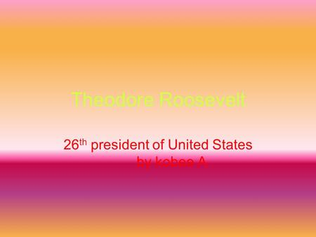 Theodore Roosevelt 26 th president of United States by kobee A.