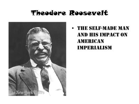 Theodore Roosevelt The self-made man and his impact on American imperialism.