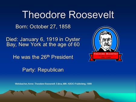Theodore Roosevelt Born: October 27, 1858 Died: January 6, 1919 in Oyster Bay, New York at the age of 60 He was the 26 th President Party: Republican Welsbacher,