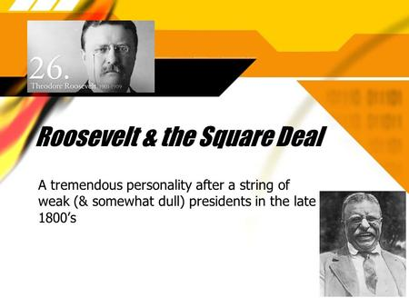 Roosevelt & the Square Deal A tremendous personality after a string of weak (& somewhat dull) presidents in the late 1800's.