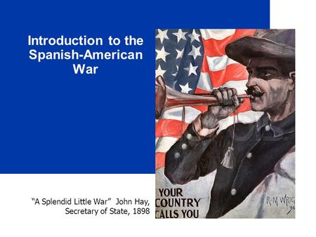 "Introduction to the Spanish-American War ""A Splendid Little War"" John Hay, Secretary of State, 1898."