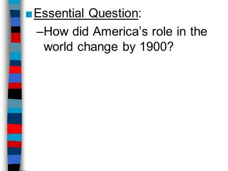 ■Essential Question: –How did America's role in the world change by 1900?
