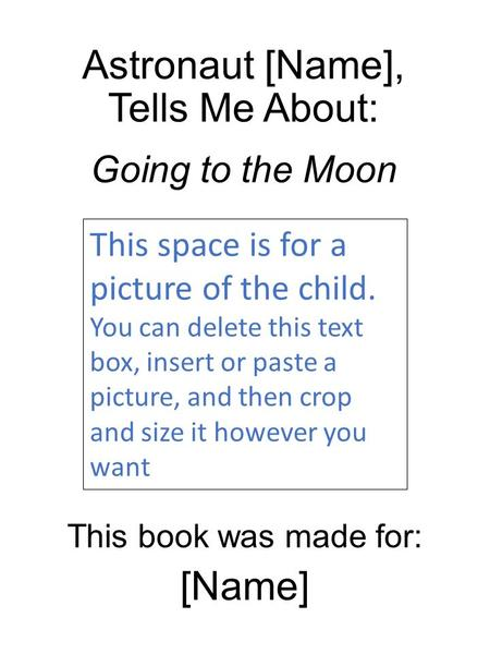 Astronaut [Name], Tells Me About: Going to the Moon This book was made for: [Name] This space is for a picture of the child. You can delete this text box,