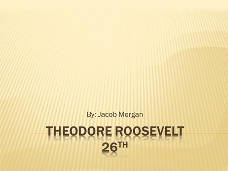 By: Jacob Morgan.  He was born on October 27, 1858.  He was born in New York City, New York.  His parents were Theodore Roosevelt Sr. (1831-1878) and.