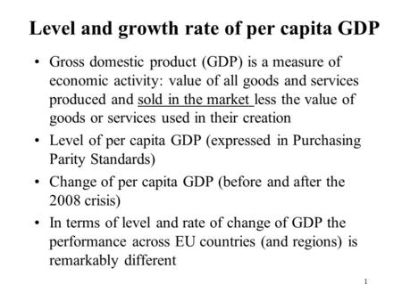 Level and growth rate of per capita GDP Gross domestic product (GDP) is a measure of economic activity: value of all goods and services produced and sold.