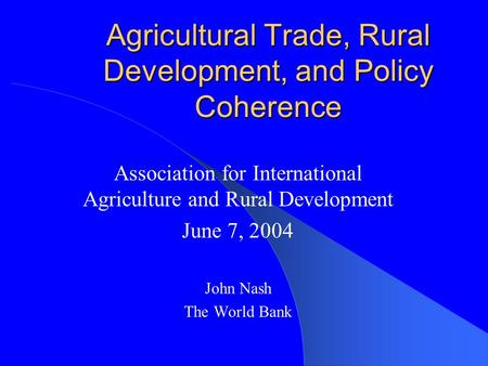 Agricultural Trade, Rural Development, and Policy Coherence Association for International Agriculture and Rural Development June 7, 2004 John Nash The.