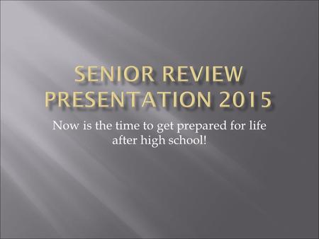 Now is the time to get prepared for life after high school!
