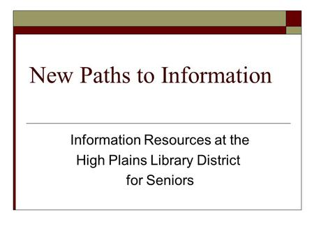 New Paths to Information Information Resources at the High Plains Library District for Seniors.