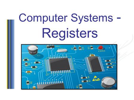 Computer Systems - Registers. Starter… Discuss in pairs the definition of the following Control Unit Arithmetic and Logic Unit Registers Internal clock.