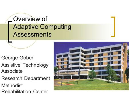 Overview of Adaptive Computing Assessments George Gober Assistive Technology Associate Research Department Methodist Rehabilitation Center.