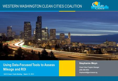 Clean Cities / 1 WESTERN WASHINGTON CLEAN CITIES COALITION Using Data-Focused Tools to Assess Mileage and ROI Stephanie Meyn Clean Cities Program Manager.