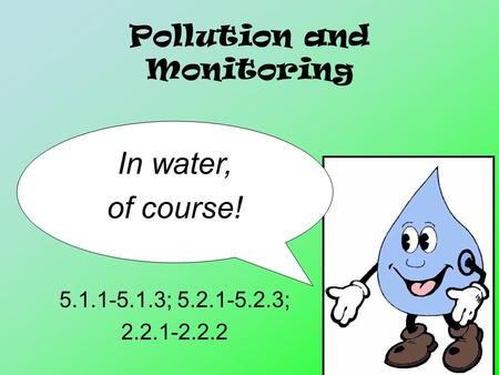 Pollution and Monitoring 5.1.1-5.1.3; 5.2.1-5.2.3; 2.2.1-2.2.2 In water, of course!