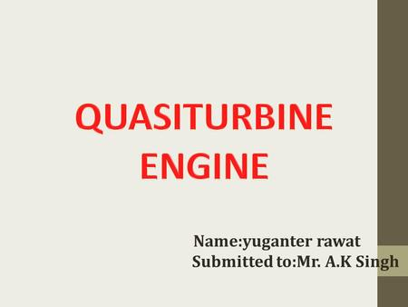 Name:yuganter rawat Submitted to:Mr. A.K Singh. INDEX What is Quasiturbine? Objective of Qusiturbine engine Construction Working Advantages of Quasiturbine.