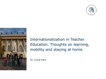 Internationalization in Teacher Education. Thoughts on learning, mobility and staying at home. Dr. Ursula Hans.