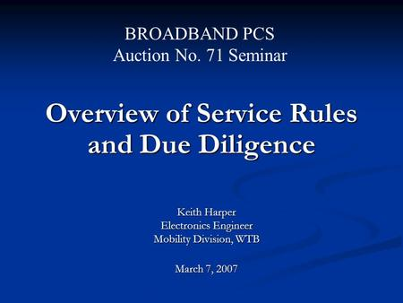 Overview of Service Rules and Due Diligence Keith Harper Electronics Engineer Mobility Division, WTB March 7, 2007 BROADBAND PCS Auction No. 71 Seminar.