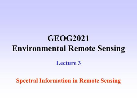 GEOG2021 Environmental Remote Sensing Lecture 3 Spectral Information in Remote Sensing.