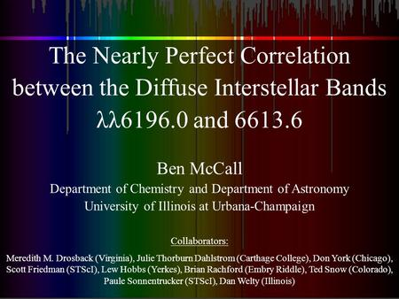 The Nearly Perfect Correlation between the Diffuse Interstellar Bands λλ6196.0 and 6613.6 Ben McCall Department of Chemistry and Department of Astronomy.