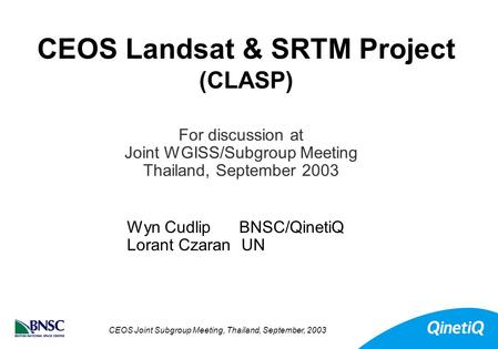 CEOS Joint Subgroup Meeting, Thailand, September, 2003 CEOS Landsat & SRTM Project (CLASP) Wyn Cudlip BNSC/QinetiQ Lorant Czaran UN For discussion at Joint.