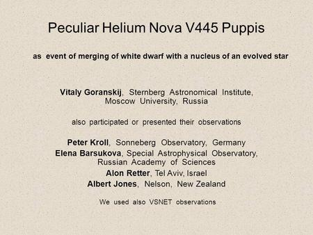 Peculiar Helium Nova V445 Puppis Vitaly Goranskij, Sternberg Astronomical Institute, Moscow University, Russia also participated or presented their observations.
