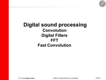 | Page 1 09.11.2012 Angelo Farina UNIPR | All Rights Reserved | Confidential Digital sound processing Convolution Digital Filters FFT Fast Convolution.