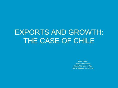 EXPORTS AND GROWTH: THE CASE OF CHILE Rolf J. Lüders Institute of Economics Catholic University of Chile WB, Washington, D.C. 9.05.06.