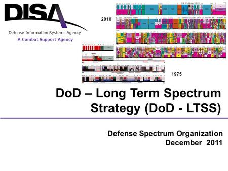 A Combat Support Agency Defense Information Systems Agency DoD – Long Term Spectrum Strategy (DoD - LTSS) Defense Spectrum Organization December 2011 2010.