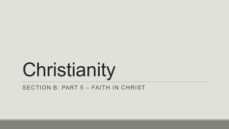 Christianity SECTION B: PART 5 – FAITH IN CHRIST.