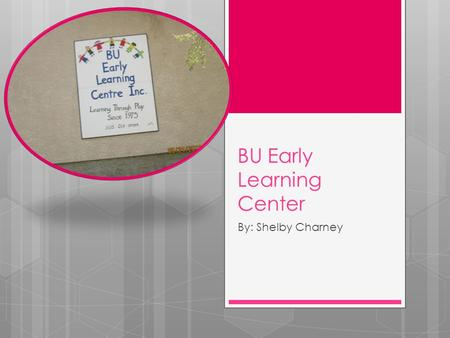 BU Early Learning Center By: Shelby Charney. Where it is?  The BU Early Learning Centre provides a welcoming, emotional, physical and intellectual environment.
