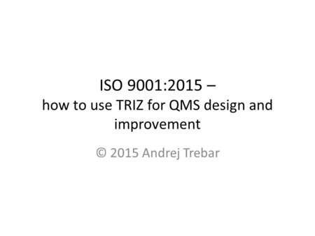 ISO 9001:2015 – how to use TRIZ for QMS design and improvement © 2015 Andrej Trebar.